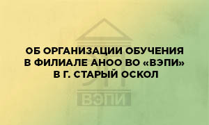 Об организации обучения в филиале АНОО ВО «ВЭПИ» в г. Старый Оскол